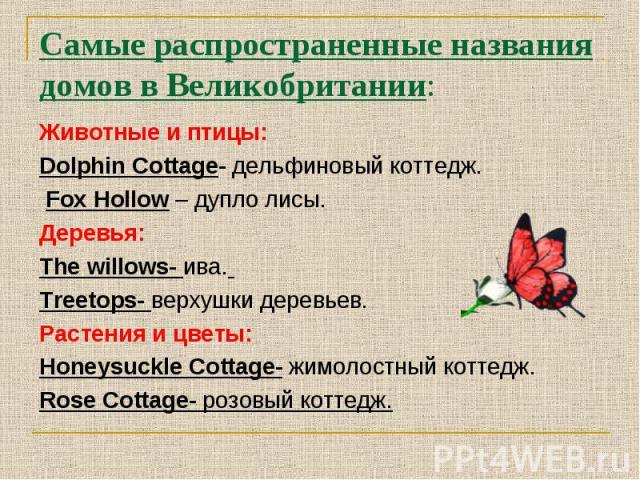 Самые распространенные названия домов в Великобритании:Животные и птицы:Dolphin Cottage- дельфиновый коттедж. Fox Hollow – дупло лисы.Деревья:The willows- ива. Treetops- верхушки деревьев.Растения и цветы:Honeysuckle Cottage- жимолостный коттедж.Ros…