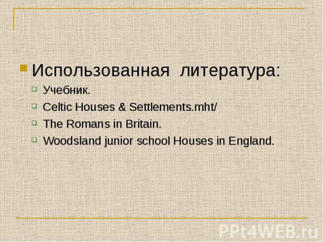 Использованная литература:Учебник.Celtic Houses & Settlements.mht/The Romans in Britain.Woodsland junior school Houses in England.