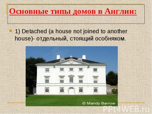 Основные типы домов в Англии:1) Detached (a house not joined to another house)- отдельный, стоящий особняком.