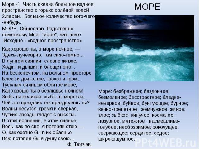 МОРЕМоре -1. Часть океана большое водное пространство с горько солёной водой. 2.перен.Большое количество кого-чего-нибудь.Как хорошо ты, о море ночное, —Здесь лучезарно, там сизо-темно...В лунном сиянии, словно живое,Ходит, и дышит, и блещет оно..…