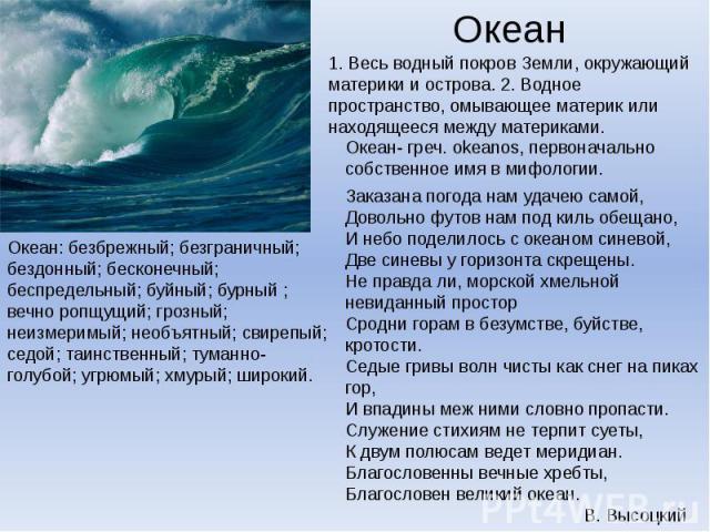 Океан: безбрежный; безграничный; бездонный; бесконечный; беспредельный; буйный; бурный ; вечно ропщущий; грозный; неизмеримый; необъятный; свирепый; седой; таинственный; туманно-голубой; угрюмый; хмурый; широкий.1. Весь водный покров Земли, окружающ…