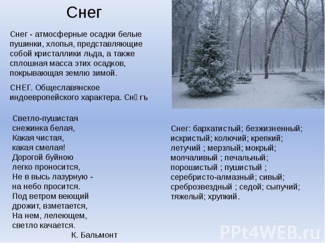 Снег - атмосферные осадки белые пушинки, хлопья, представляющие собой кристаллики льда, а также сплошная масса этих осадков, покрывающая землю зимой.Светло-пушистаяснежинка белая,Какая чистая,какая смелая!Дорогой буйноюлегко проносится,Не в высь лаз…
