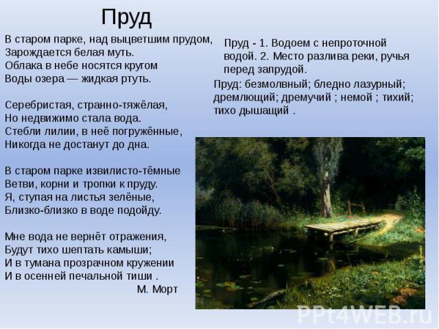 ПрудВ старом парке, над выцветшим прудом,Зарождается белая муть.Облака в небе носятся кругомВоды озера — жидкая ртуть.Серебристая, странно-тяжёлая,Но недвижимо стала вода.Стебли лилии, в неё погружённые,Никогда не достанут до дна.В старом пар…