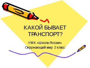 КАКОЙ БЫВАЕТ ТРАНСПОРТ? УМК «Школа России» Окружающий мир 2 класс