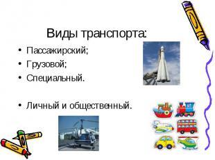 Виды транспорта:Пассажирский;Грузовой;Специальный.Личный и общественный.