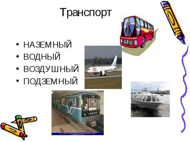 ТранспортНАЗЕМНЫЙВОДНЫЙВОЗДУШНЫЙПОДЗЕМНЫЙ