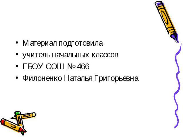 Материал подготовилаучитель начальных классовГБОУ СОШ № 466Филоненко Наталья Григорьевна