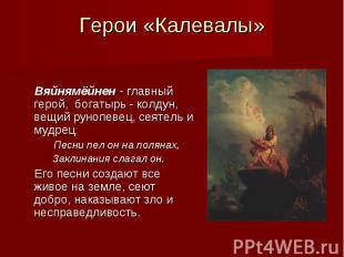 Герои «Калевалы» Вяйнямёйнен - главный герой, богатырь - колдун, вещий рунопевец