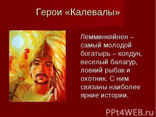Герои «Калевалы» Лемминкяйнен – самый молодой богатырь – колдун, веселый балагур