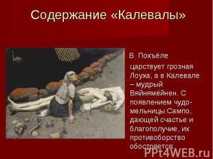 Содержание «Калевалы» В Похъёле царствует грозная Лоуха, а в Калевале – мудрый В