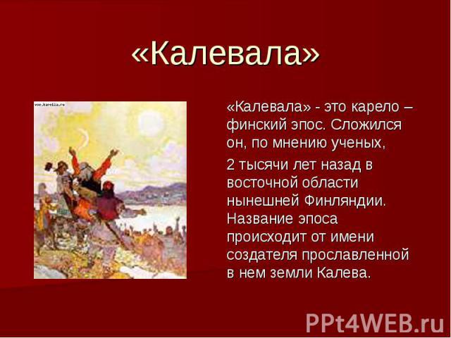 «Калевала» «Калевала» - это карело – финский эпос. Сложился он, по мнению ученых, 2 тысячи лет назад в восточной области нынешней Финляндии. Название эпоса происходит от имени создателя прославленной в нем земли Калева.