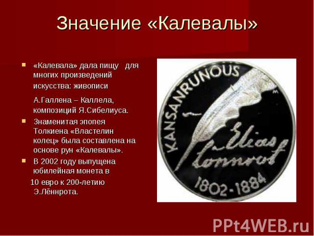 Значение «Калевалы»«Калевала» дала пищу для многих произведений искусства: живописи А.Галлена – Каллела, композиций Я.Сибелиуса.Знаменитая эпопея Толкиена «Властелин колец» была составлена на основе рун «Калевалы».В 2002 году выпущена юбилейная моне…