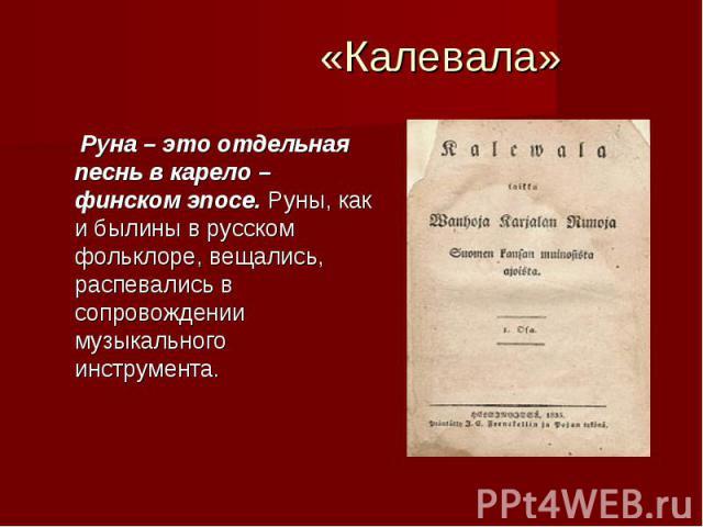 «Калевала» Руна – это отдельная песнь в карело – финском эпосе. Руны, как и былины в русском фольклоре, вещались, распевались в сопровождении музыкального инструмента.