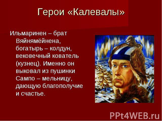 Герои «Калевалы» Ильмаринен – брат Вяйнямёйнена, богатырь – колдун, вековечный кователь (кузнец). Именно он выковал из пушинки Сампо – мельницу, дающую благополучие и счастье.