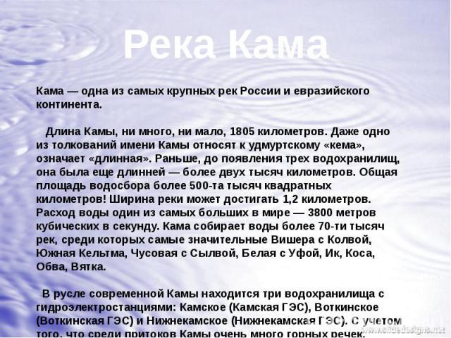 Река КамаКама— одна из самых крупных рек России и евразийского континента. Длина Камы, ни много, ни мало, 1805 километров. Даже одно из толкований имени Камы относят к удмуртскому «кема», означает «длинная». Раньше, до появления трех водохранилищ, …