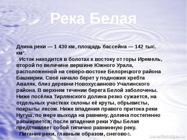 Река БелаяДлина реки— 1430км, площадь бассейна— 142 тыс. км². Исток находится в болотах к востоку от горы Иремель, второй по величине вершине Южного Урала, расположенной на северо-востоке Белорецкого района Башкирии. Своё начало берет у подножия…