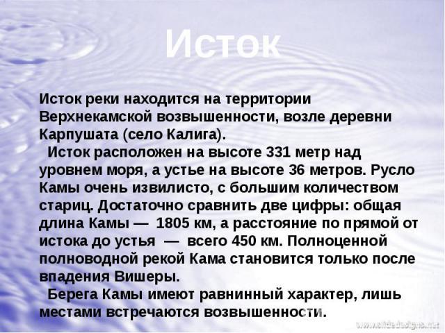 ИстокИсток реки находится на территории Верхнекамской возвышенности, возле деревни Карпушата (село Калига). Исток расположен на высоте 331 метр над уровнем моря, а устье на высоте 36 метров. Русло Камы очень извилисто, с большим количеством стариц. …