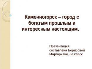 Каменногорск – город с богатым прошлым и интересным настоящим. Презентация соста