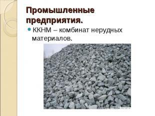 Промышленные предприятия.ККНМ – комбинат нерудных материалов.
