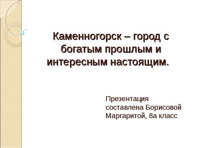 Каменногорск – город с богатым прошлым и интересным настоящим. Презентация составлена Борисовой Маргаритой, 8а класс