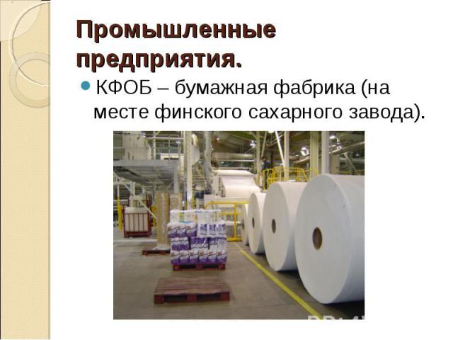 Промышленные предприятия.КФОБ – бумажная фабрика (на месте финского сахарного завода).