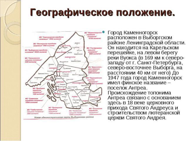 Географическое положение. Город Каменногорск расположен в Выборгском районе Ленинградской области. Он находится на Карельском перешейке, на левом берегу реки Вуокса (в 169 км к северо-западу от г. Санкт-Петербурга, северо-восточнее Выборга, на расст…