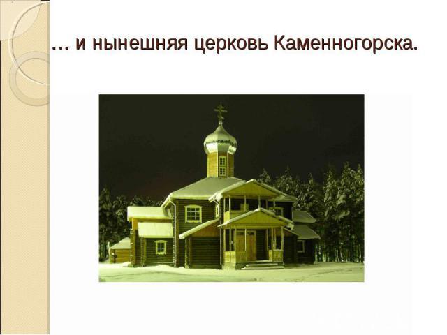 … и нынешняя церковь Каменногорска.