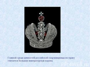 Главной среди ценностей российской сокровищницы по праву считается Большая импер