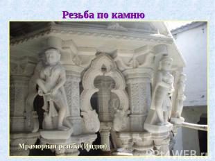 Резьба по камнюМраморная резьба (Индия)