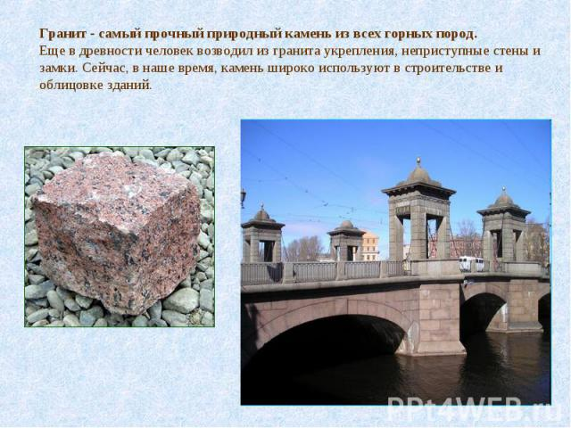Гранит - самый прочный природный камень из всех горных пород.Еще в древности человек возводил из гранита укрепления, неприступные стены и замки. Сейчас, в наше время, камень широко используют в строительстве и облицовке зданий.