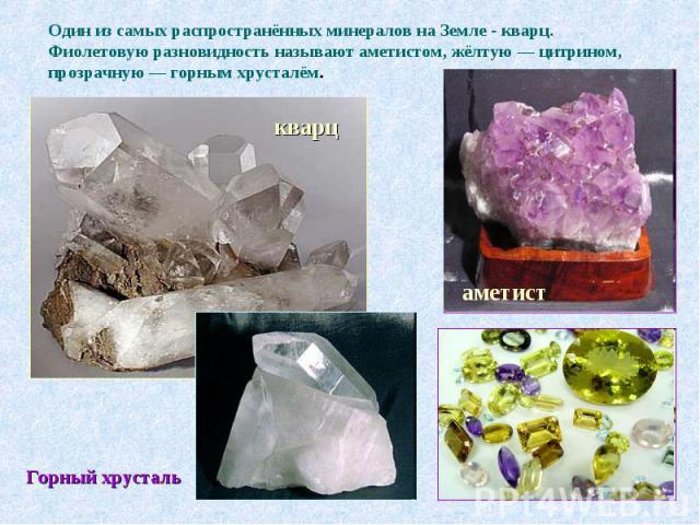 Один из самых распространённых минералов на Земле - кварц. Фиолетовую разновидность называют аметистом, жёлтую — цитрином, прозрачную — горным хрусталём.