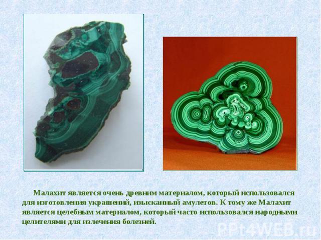 Малахит является очень древним материалом, который использовался для изготовления украшений, изысканный амулетов. К тому же Малахит является целебным материалом, который часто использовался народными целителями для излечения болезней.