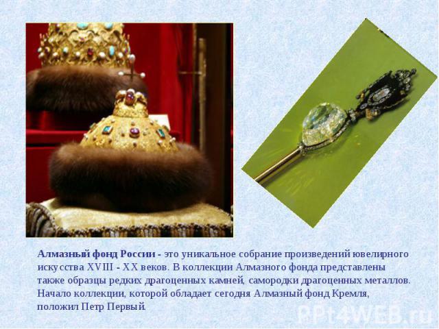 Алмазный фонд России - это уникальное собрание произведений ювелирного искусства ХVIII - ХХ веков. В коллекции Алмазного фонда представлены также образцы редких драгоценных камней, самородки драгоценных металлов. Начало коллекции, которой обладает с…