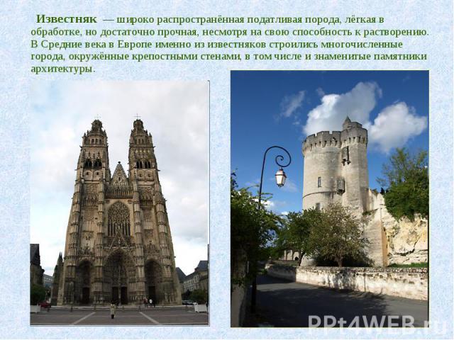 Известняк — широко распространённая податливая порода, лёгкая в обработке, но достаточно прочная, несмотря на свою способность к растворению. В Средние века в Европе именно из известняков строились многочисленные города, окружённые крепостными стена…