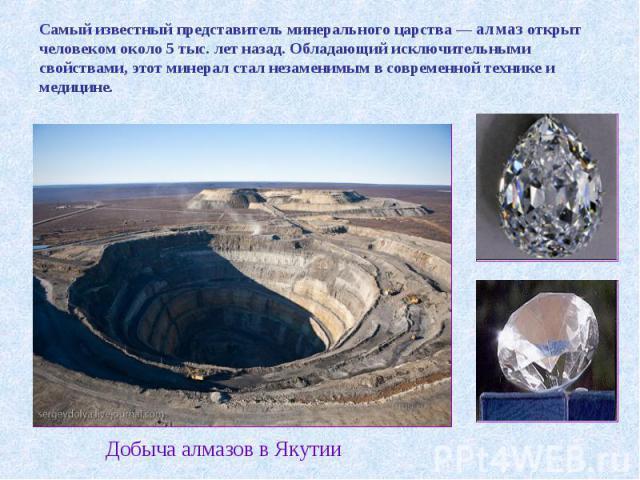 Самый известный представитель минерального царства — алмаз открыт человеком около 5 тыс. лет назад. Обладающий исключительными свойствами, этот минерал стал незаменимым в современной технике и медицине. Добыча алмазов в Якутии