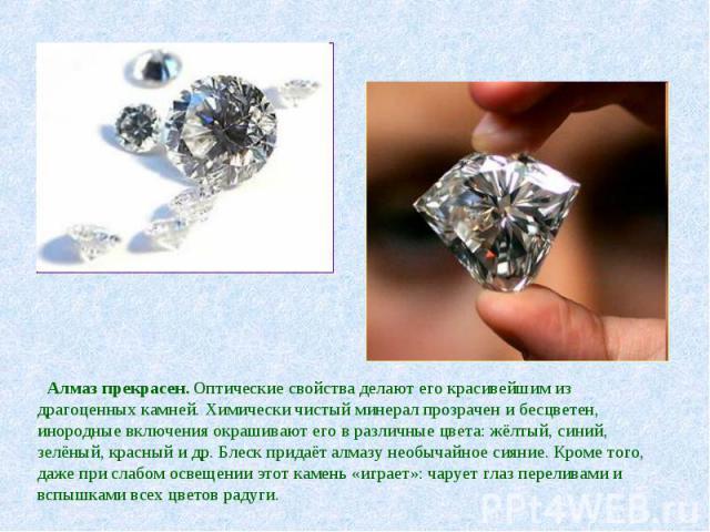 Алмаз прекрасен. Оптические свойства делают его красивейшим из драгоценных камней. Химически чистый минерал прозрачен и бесцветен, инородные включения окрашивают его в различные цвета: жёлтый, синий, зелёный, красный и др. Блеск придаёт алмазу необы…