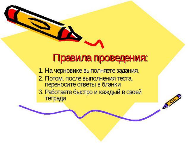 Правила проведения:На черновике выполняете задания.Потом, после выполнения теста, переносите ответы в бланкиРаботаете быстро и каждый в своей тетради