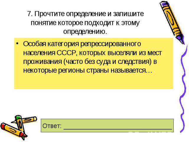 7. Прочтите определение и запишите понятие которое подходит к этому определению.Особая категория репрессированного населения СССР, которых выселяли из мест проживания (часто без суда и следствия) в некоторые регионы страны называется…