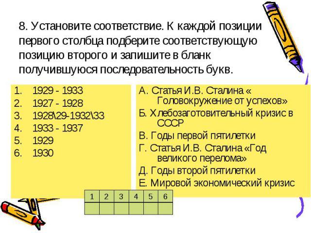 8. Установите соответствие. К каждой позиции первого столбца подберите соответствующую позицию второго и запишите в бланк получившуюся последовательность букв.1929 - 19331927 - 19281928\29-1932\331933 - 193719291930А. Статья И.В. Сталина « Головокру…