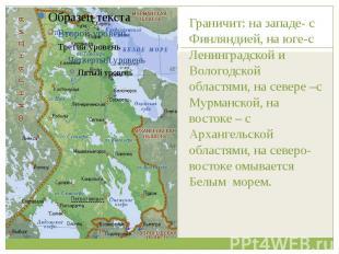 Граничит: на западе- с Финляндией, на юге-с Ленинградской и Вологодской областям