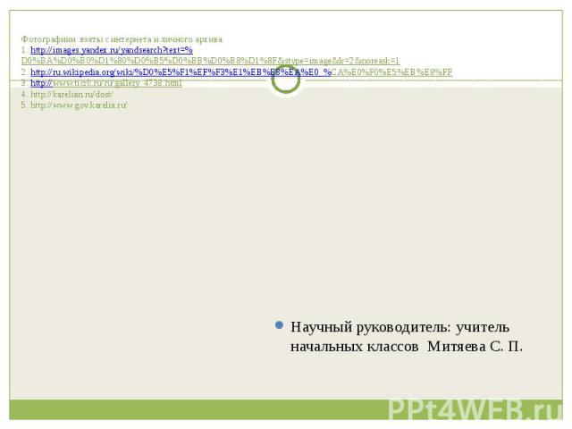Фотографиии взяты с интернета и личного архива.1. http://images.yandex.ru/yandsearch?text=%D0%BA%D0%B0%D1%80%D0%B5%D0%BB%D0%B8%D1%8F&stype=image&lr=2&noreask=12. http://ru.wikipedia.org/wiki/%D0%E5%F1%EF%F3%E1%EB%E8%EA%E0_%CA%E0%F0%E5%EB%E8%FF3. htt…
