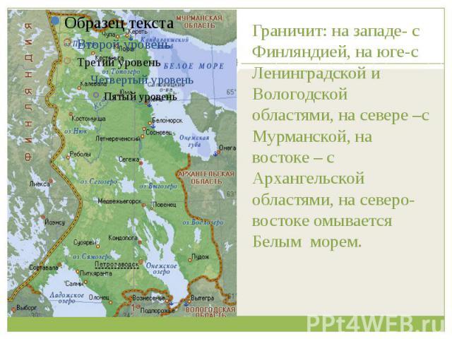 Граничит: на западе- с Финляндией, на юге-с Ленинградской и Вологодской областями, на севере –с Мурманской, на востоке – с Архангельской областями, на северо-востоке омывается Белым морем.