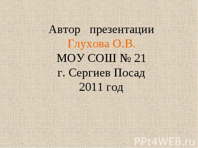 Автор презентации Глухова О.В.МОУ СОШ № 21г. Сергиев Посад 2011 год