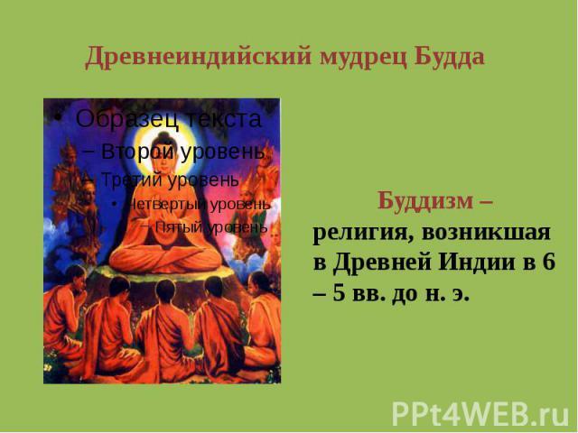 Древнеиндийский мудрец Будда Буддизм – религия, возникшая в Древней Индии в 6 – 5 вв. до н. э.