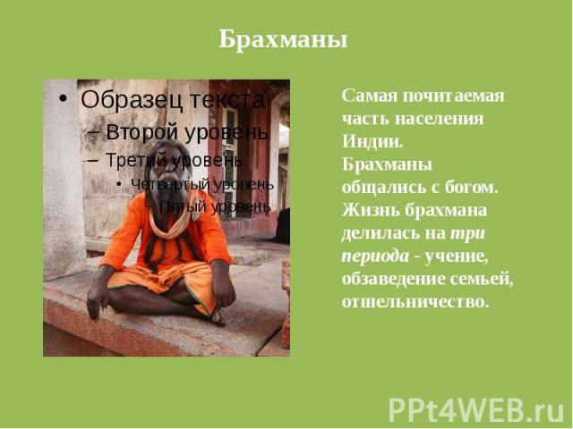БрахманыСамая почитаемая часть населения Индии.Брахманы общались с богом.Жизнь брахмана делилась на три периода - учение, обзаведение семьей, отшельничество.