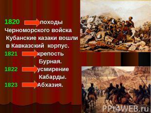 1820 походы Черноморского войска Кубанские казаки вошли в Кавказский корпус.1821