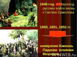 1846 год переход русских войск вновь к тактике Ермолова 1850, 1851, 1852 гг. зам