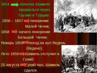 1854 попытка Шамиля прорваться через Грузию в Турцию. 1856 – 1857 покорение Мало
