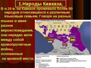 1.Народы Кавказа.В н.19 в. на Кавказе проживало более 50 народов относившихся к