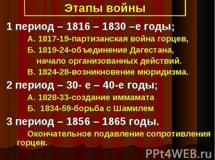 1 период – 1816 – 1830 –е годы; А. 1817-19-партизанская война горцев, Б. 1819-24